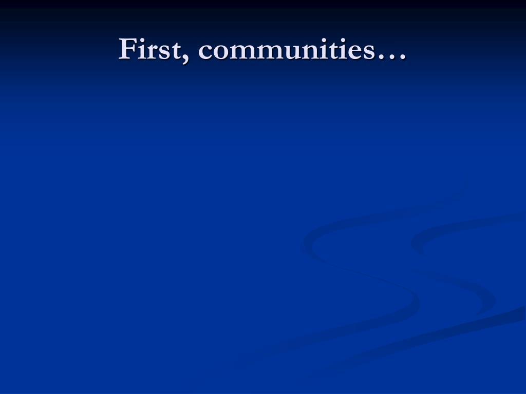 First, communities…