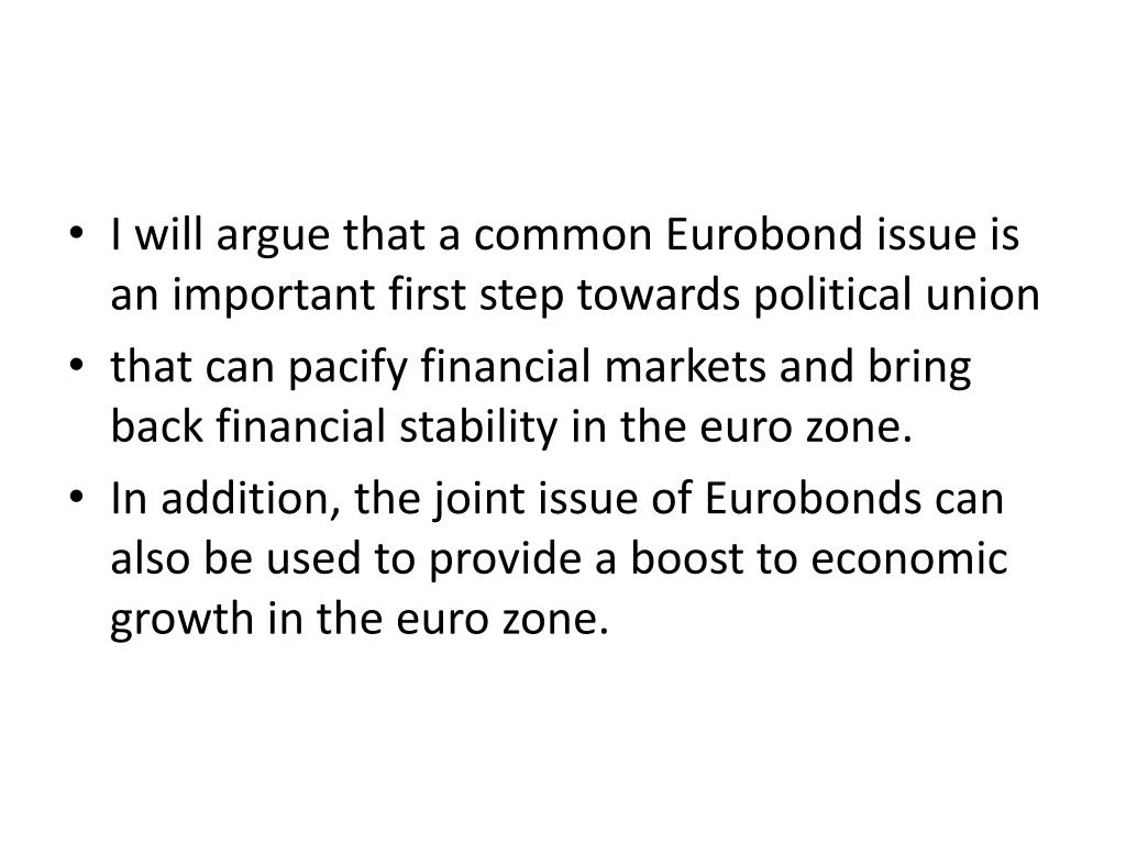 I will argue that a common Eurobond issue is an important first step towards political union