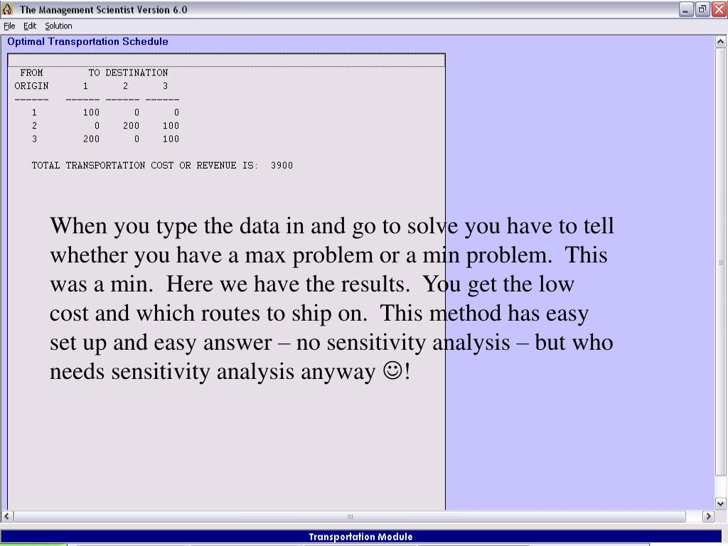 When you type the data in and go to solve you have to tell whether you have a max problem or a min problem.  This was a min.  Here we have the results.  You get the low cost and which routes to ship on.  This method has easy set up and easy answer – no sensitivity analysis – but who needs sensitivity analysis anyway