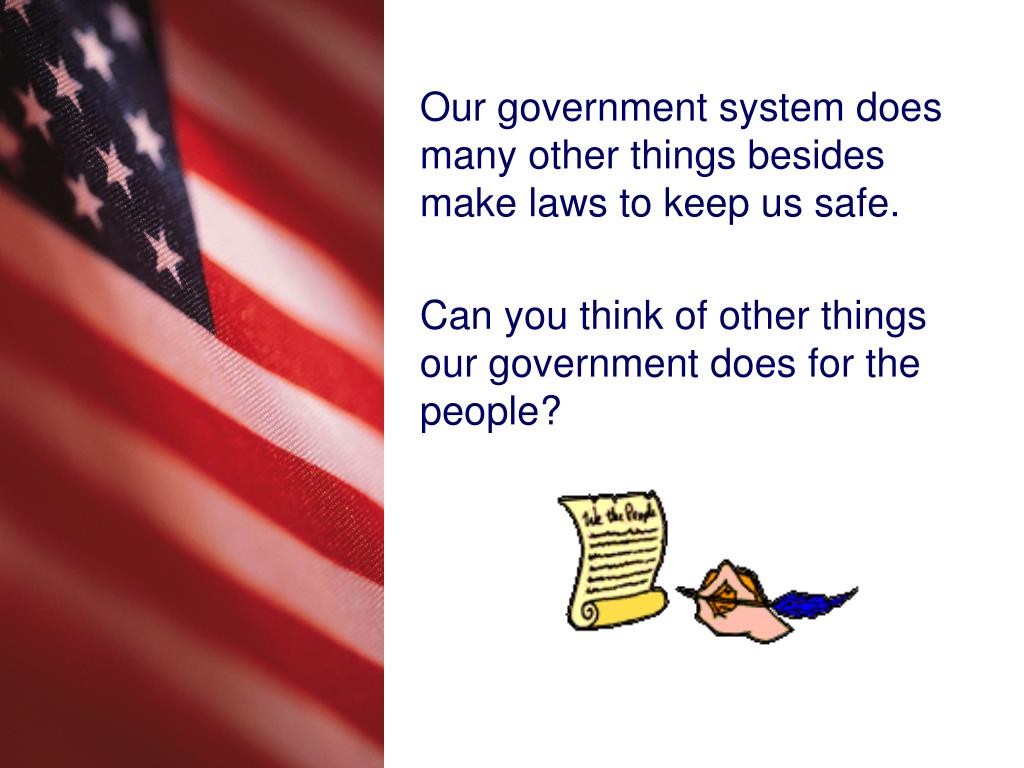 Our government system does many other things besides make laws to keep us safe.