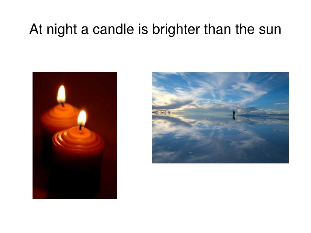 At night a candle is brighter than the sun