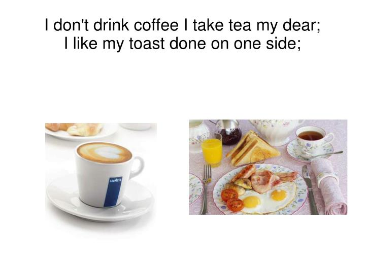 I don t drink coffee i take tea my dear i like my toast done on one side