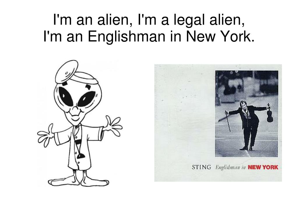 I'm an alien, I'm a legal alien,