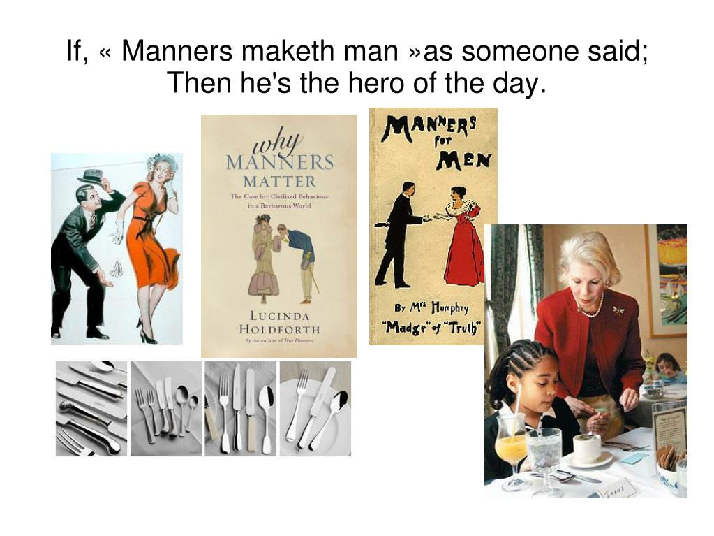 If, « Manners maketh man »as someone said;