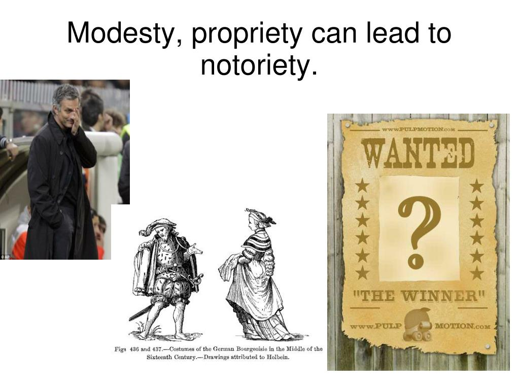 Modesty, propriety can lead to notoriety.