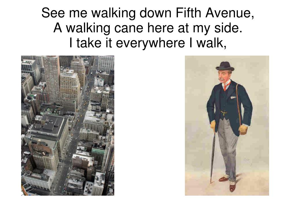 See me walking down Fifth Avenue,