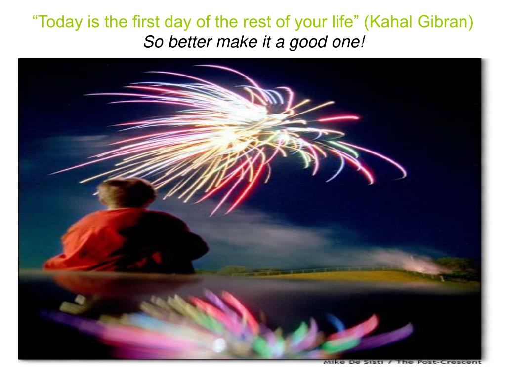 """Today is the first day of the rest of your life"" (Kahal Gibran)"