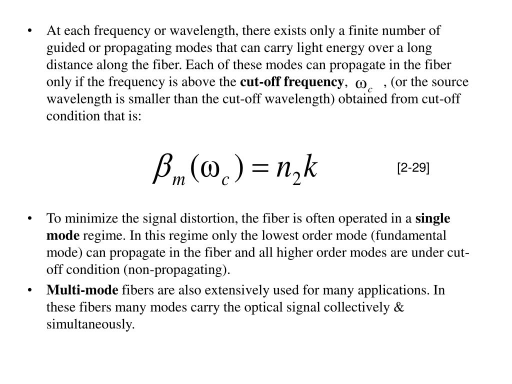 At each frequency or wavelength, there exists only a finite number of guided or propagating modes that can carry light energy over a long distance along the fiber. Each of these modes can propagate in the fiber only if the frequency is above the