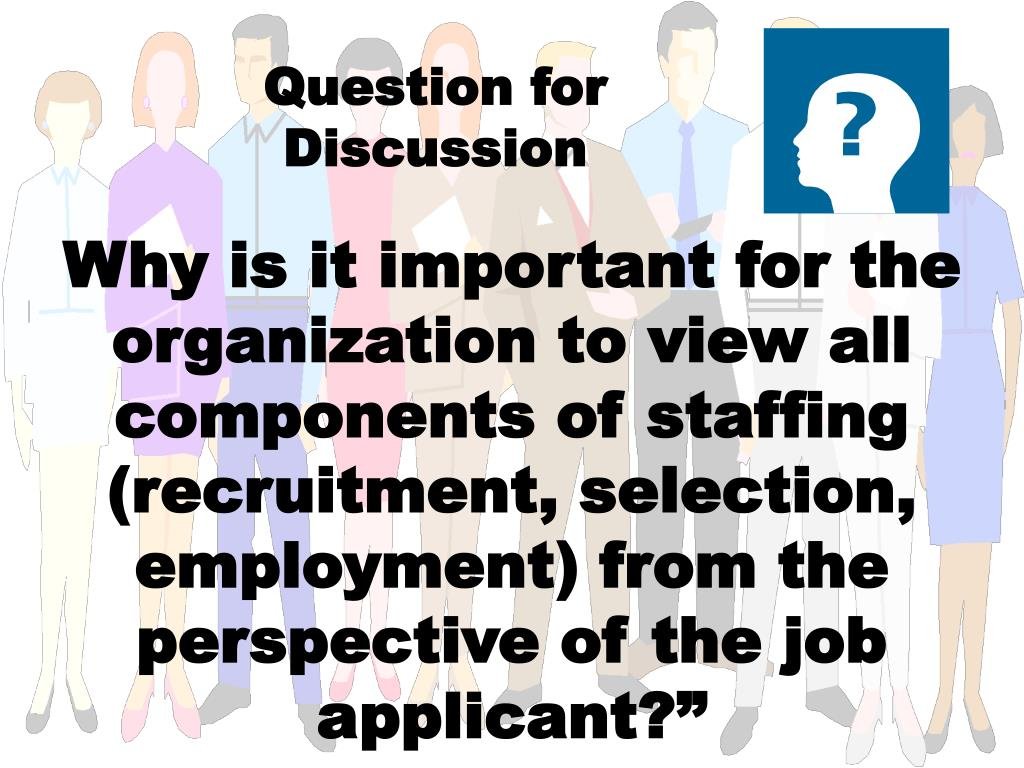 Why is it important for the organization to view all components of staffing (recruitment, selection, employment) from the perspective of the job applicant?""
