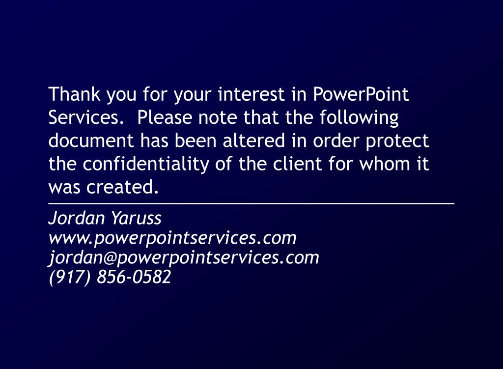 Thank you for your interest in PowerPoint Services.  Please note that the following document has been altered in order protect the confidentiality of the client for whom it was created.