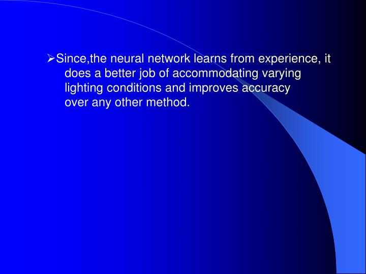 Since,the neural network learns from experience, it does a better job of accommodating varying lighting conditions and improves accuracy over any other method.