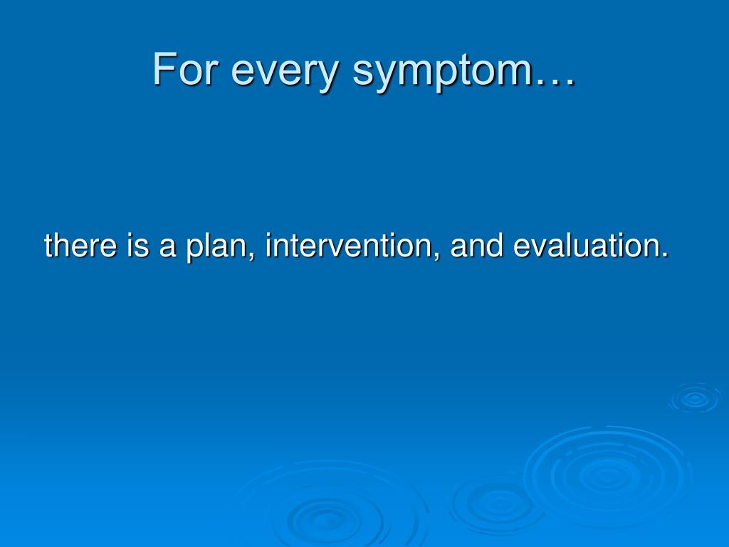 For every symptom…