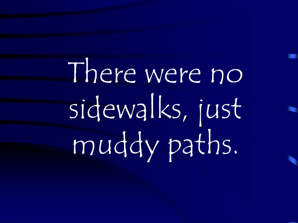 There were no sidewalks, just muddy paths.