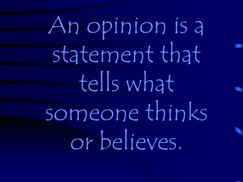 An opinion is a statement that tells what someone thinks or believes.