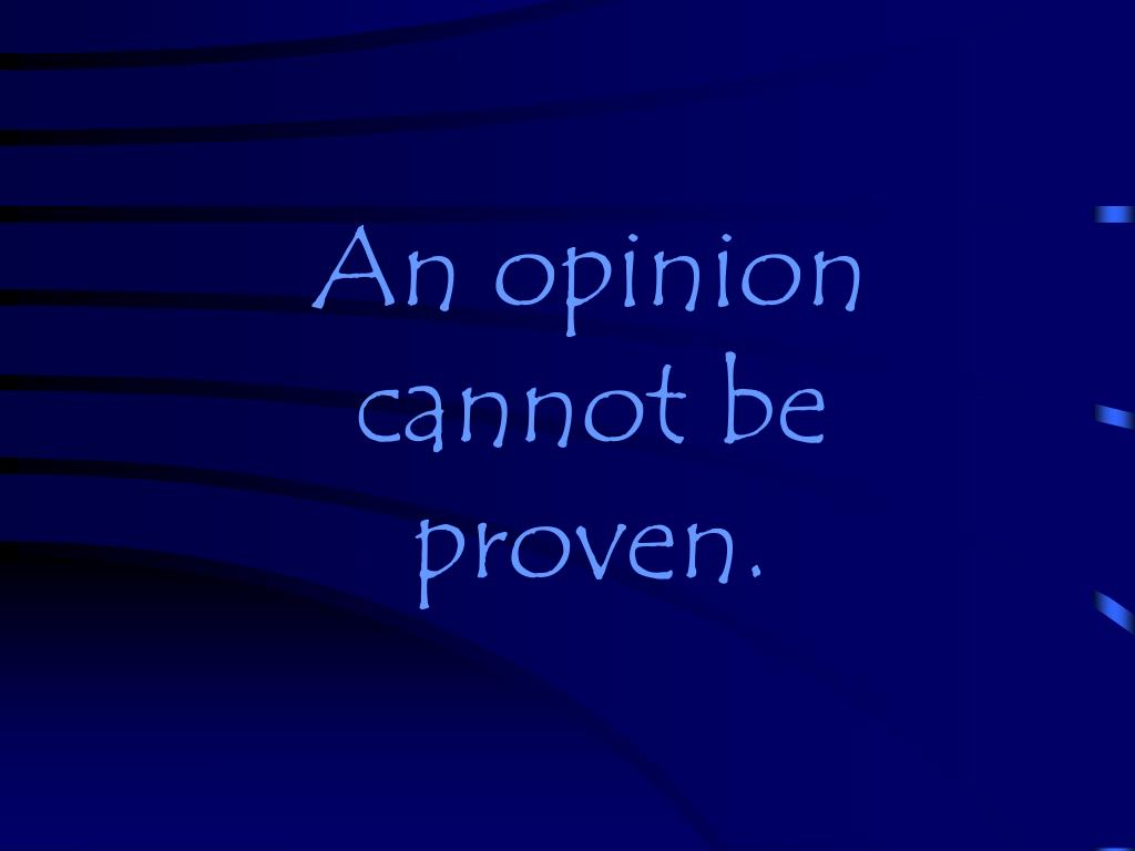 An opinion cannot be proven.