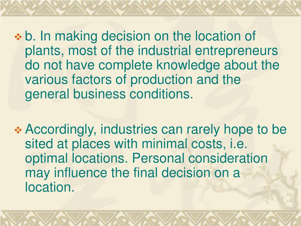 b. In making decision on the location of   plants, most of the industrial entrepreneurs do not have complete knowledge about the various factors of production and the general business conditions.