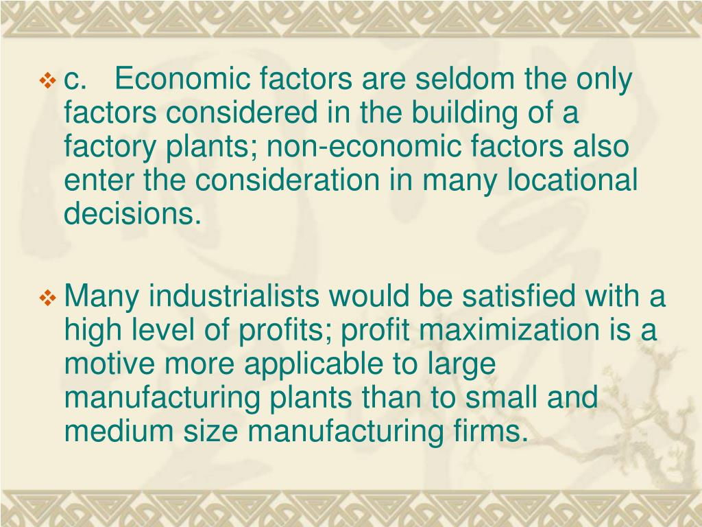 c.   Economic factors are seldom the only factors considered in the building of a factory plants; non-economic factors also enter the consideration in many locational decisions.