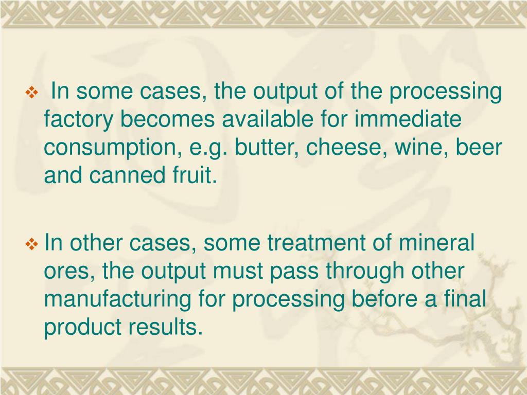 In some cases, the output of the processing factory becomes available for immediate consumption, e.g. butter, cheese, wine, beer and canned fruit.