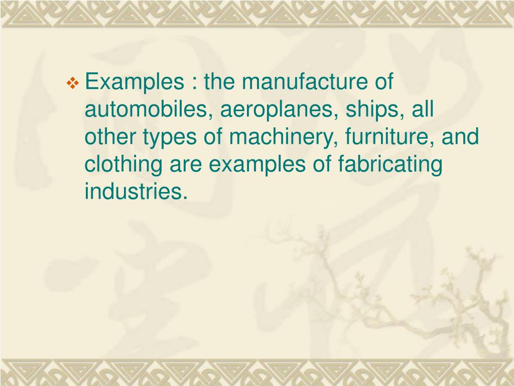 Examples : the manufacture of automobiles, aeroplanes, ships, all other types of machinery, furniture, and clothing are examples of fabricating industries.