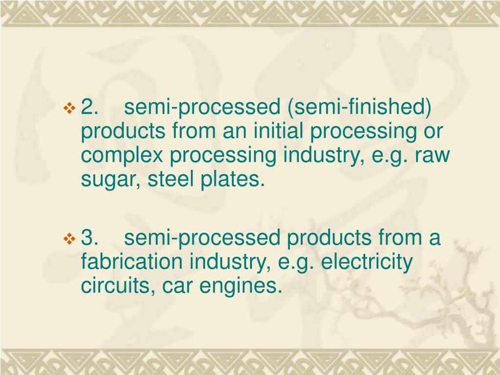 2.    semi-processed (semi-finished) products from an initial processing or complex processing industry, e.g. raw sugar, steel plates.
