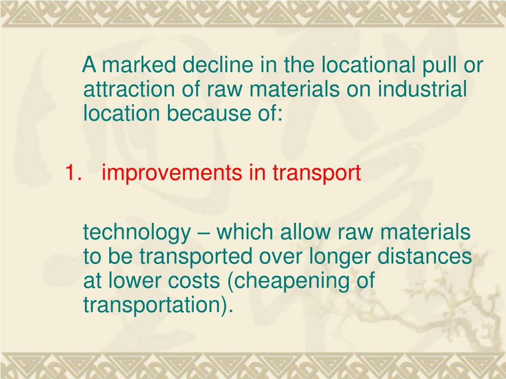 A marked decline in the locational pull or attraction of raw materials on industrial location because of: