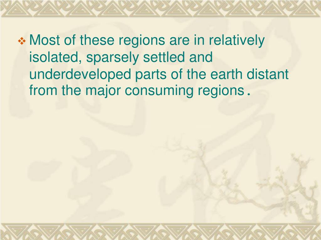 Most of these regions are in relatively isolated, sparsely settled and underdeveloped parts of the earth distant from the major consuming regions