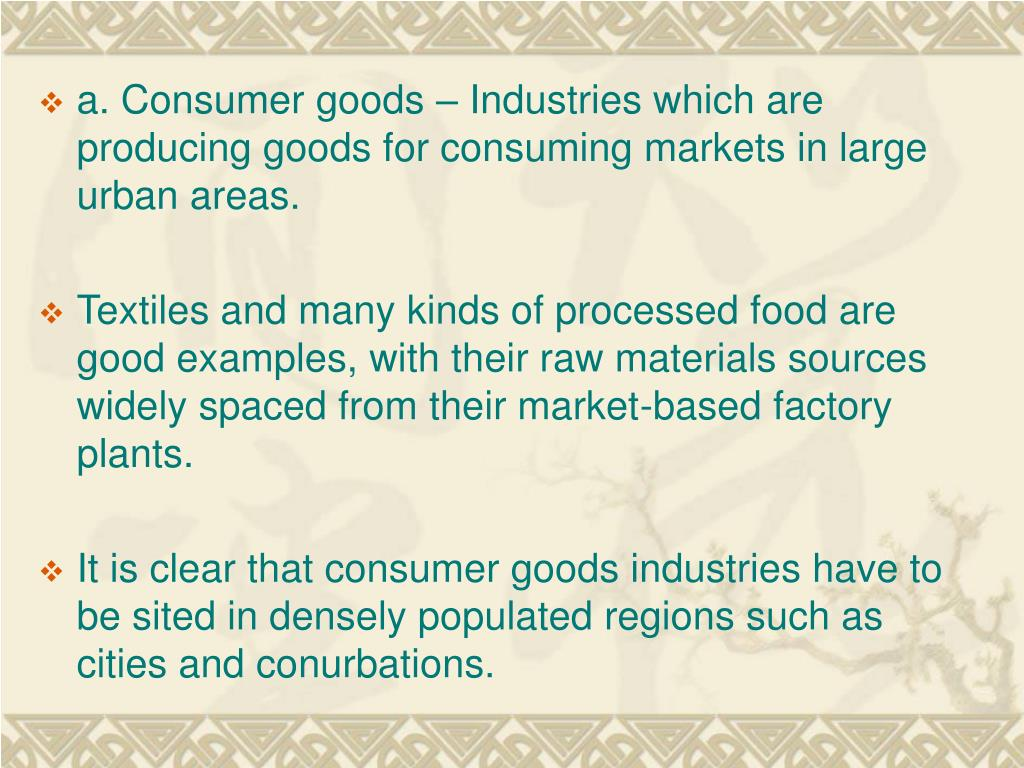 a. Consumer goods – Industries which are producing goods for consuming markets in large urban areas.