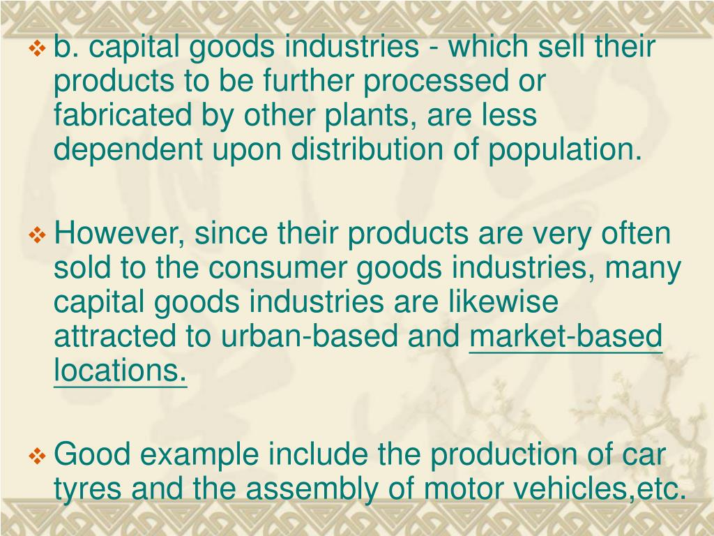 b. capital goods industries - which sell their products to be further processed or fabricated by other plants, are less dependent upon distribution of population.