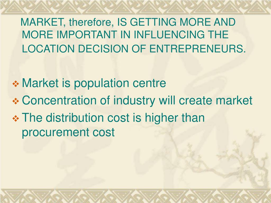 MARKET, therefore, IS GETTING MORE AND MORE IMPORTANT IN INFLUENCING THE LOCATION DECISION OF ENTREPRENEURS.