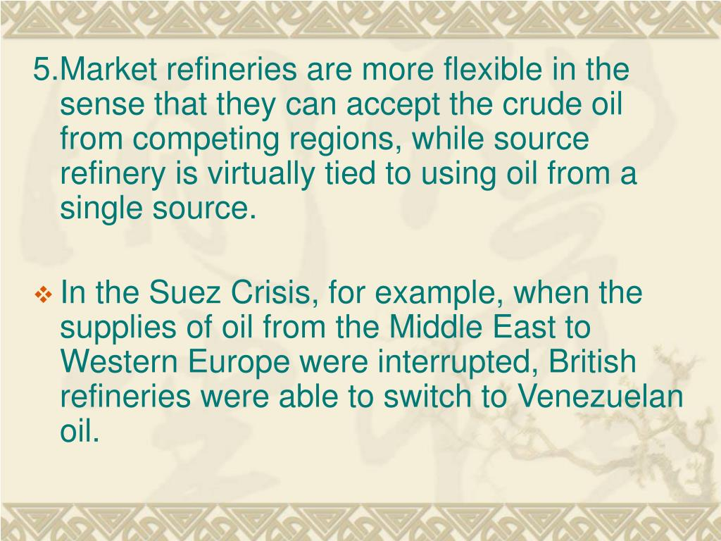 5.Market refineries are more flexible in the sense that they can accept the crude oil from competing regions, while source refinery is virtually tied to using oil from a single source.