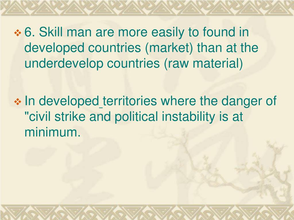 6. Skill man are more easily to found in developed countries (market) than at the underdevelop countries (raw material)