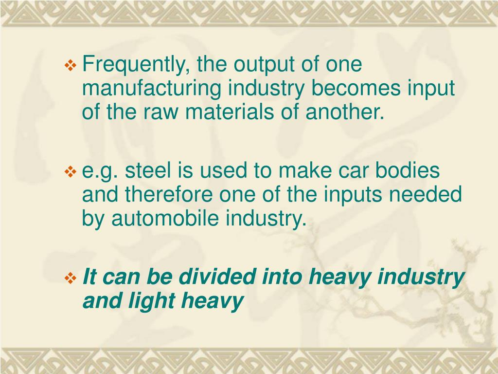Frequently, the output of one manufacturing industry becomes input of the raw materials of another.