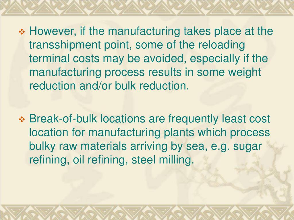 However, if the manufacturing takes place at the transshipment point, some of the reloading terminal costs may be avoided, especially if the manufacturing process results in some weight reduction and/or bulk reduction.