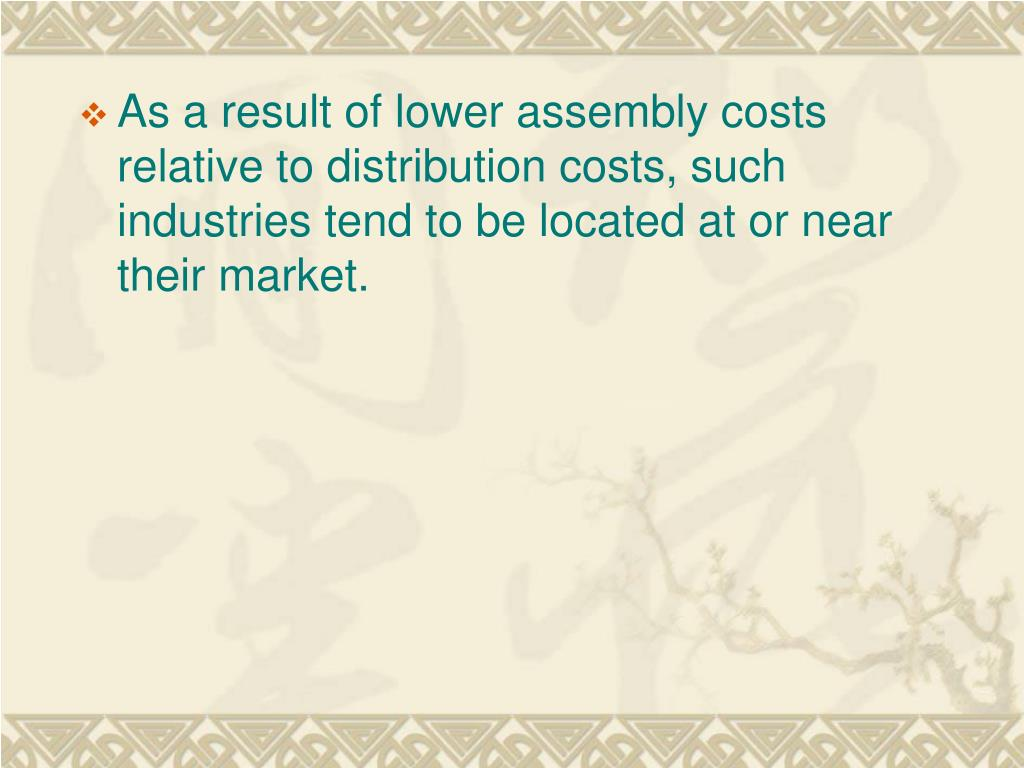 As a result of lower assembly costs relative to distribution costs, such industries tend to be located at or near their market.