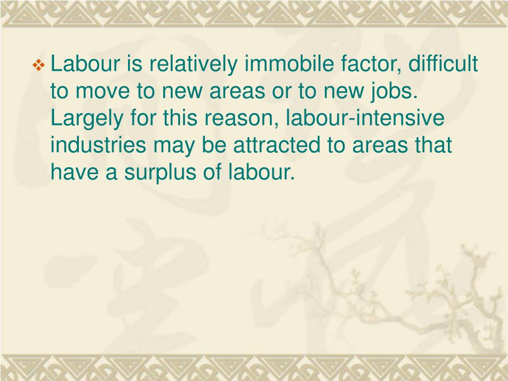 Labour is relatively immobile factor, difficult to move to new areas or to new jobs. Largely for this reason, labour-intensive industries may be attracted to areas that have a surplus of labour.
