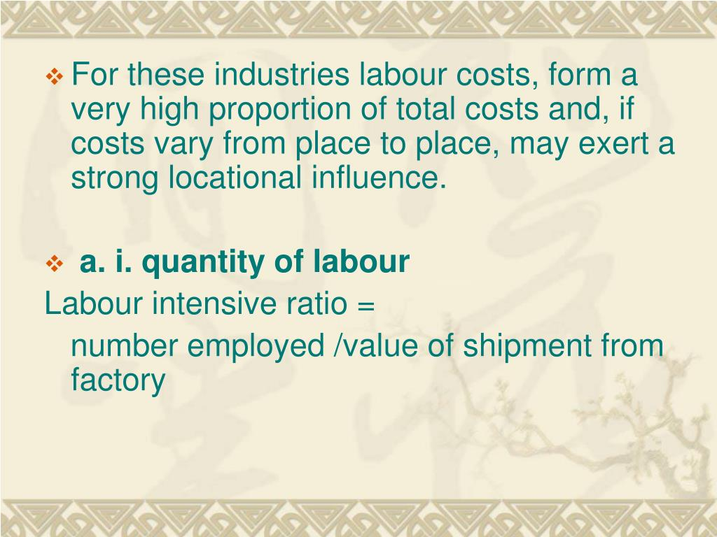 For these industries labour costs, form a very high proportion of total costs and, if costs vary from place to place, may exert a strong locational influence.