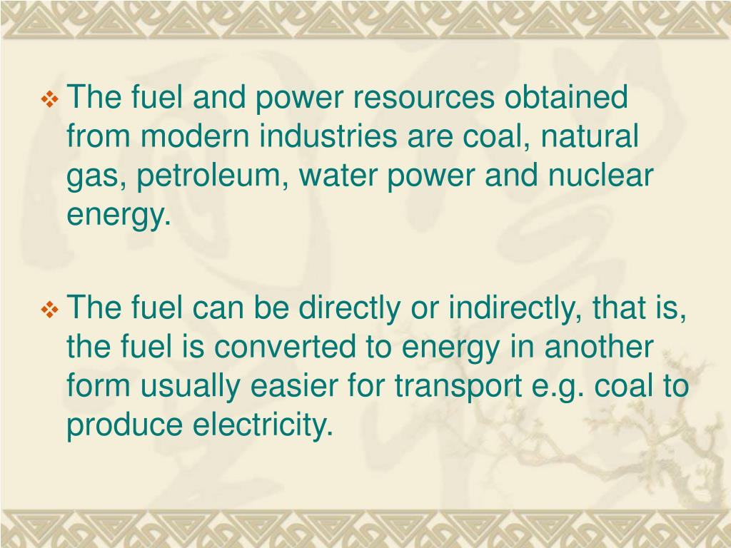 The fuel and power resources obtained from modern industries are coal, natural gas, petroleum, water power and nuclear energy.