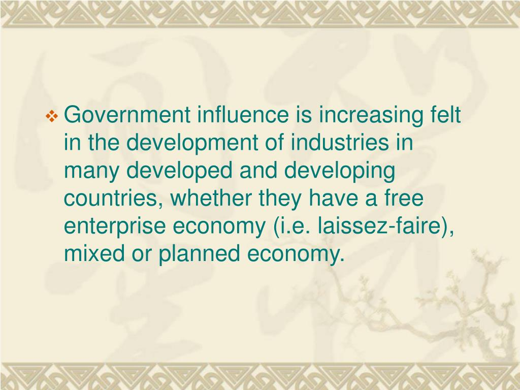 Government influence is increasing felt in the development of industries in many developed and developing countries, whether they have a free enterprise economy (i.e. laissez-faire), mixed or planned economy.
