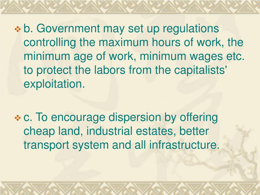 b. Government may set up regulations controlling the maximum hours of work, the minimum age of work, minimum wages etc. to protect the labors from the capitalists' exploitation.
