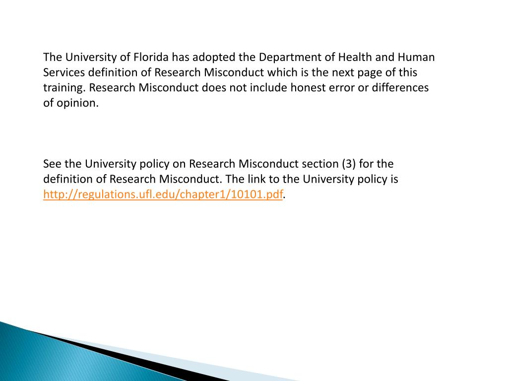 The University of Florida has adopted the Department of Health and Human Services definition of Research Misconduct which is the next page of this training. Research Misconduct does not include honest error or differences of opinion.