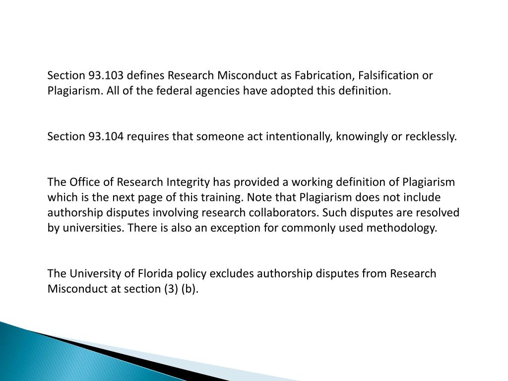 Section 93.103 defines Research Misconduct as Fabrication, Falsification or Plagiarism. All of the federal agencies have adopted this definition.