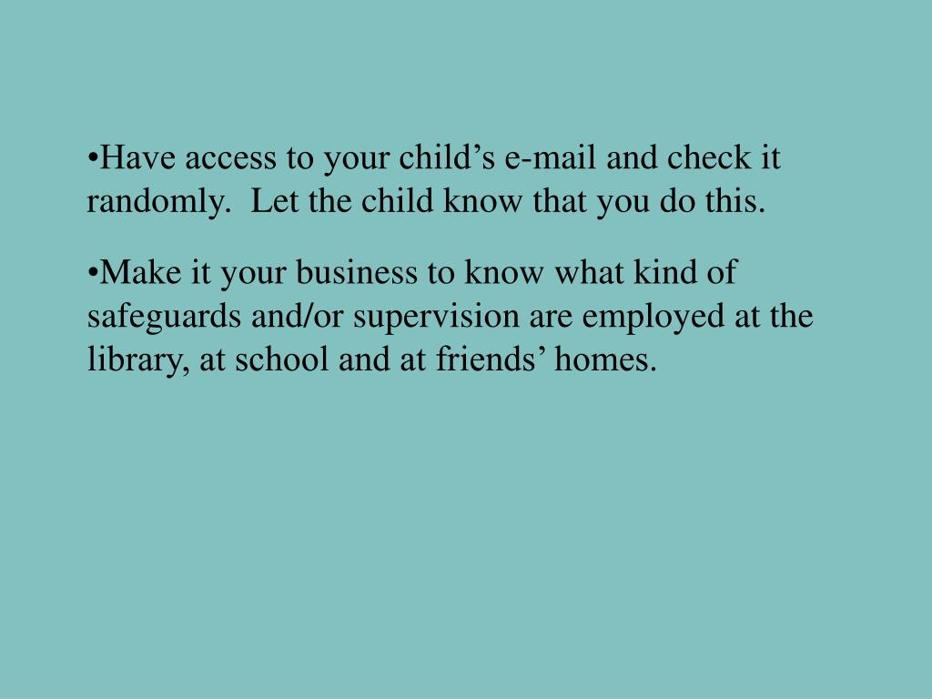 Have access to your child's e-mail and check it randomly.  Let the child know that you do this.