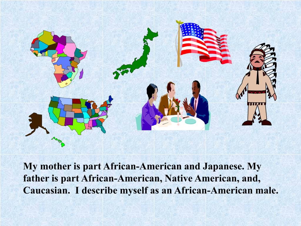 My mother is part African-American and Japanese. My father is part African-American, Native American, and, Caucasian.  I describe myself as an African-American male.