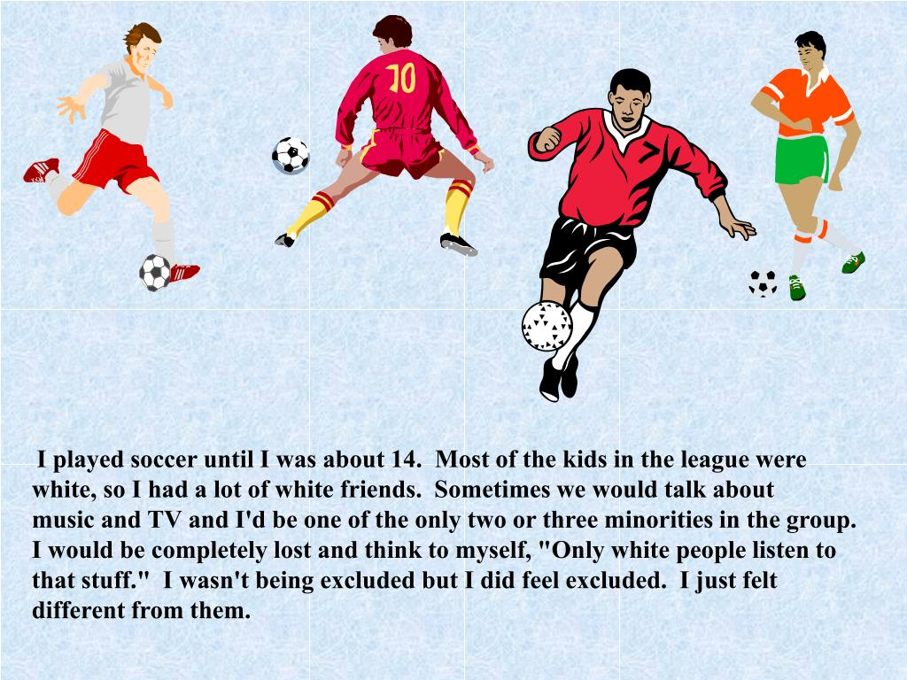 I played soccer until I was about 14.  Most of the kids in the league were white, so I had a lot of white friends.  Sometimes we would talk about