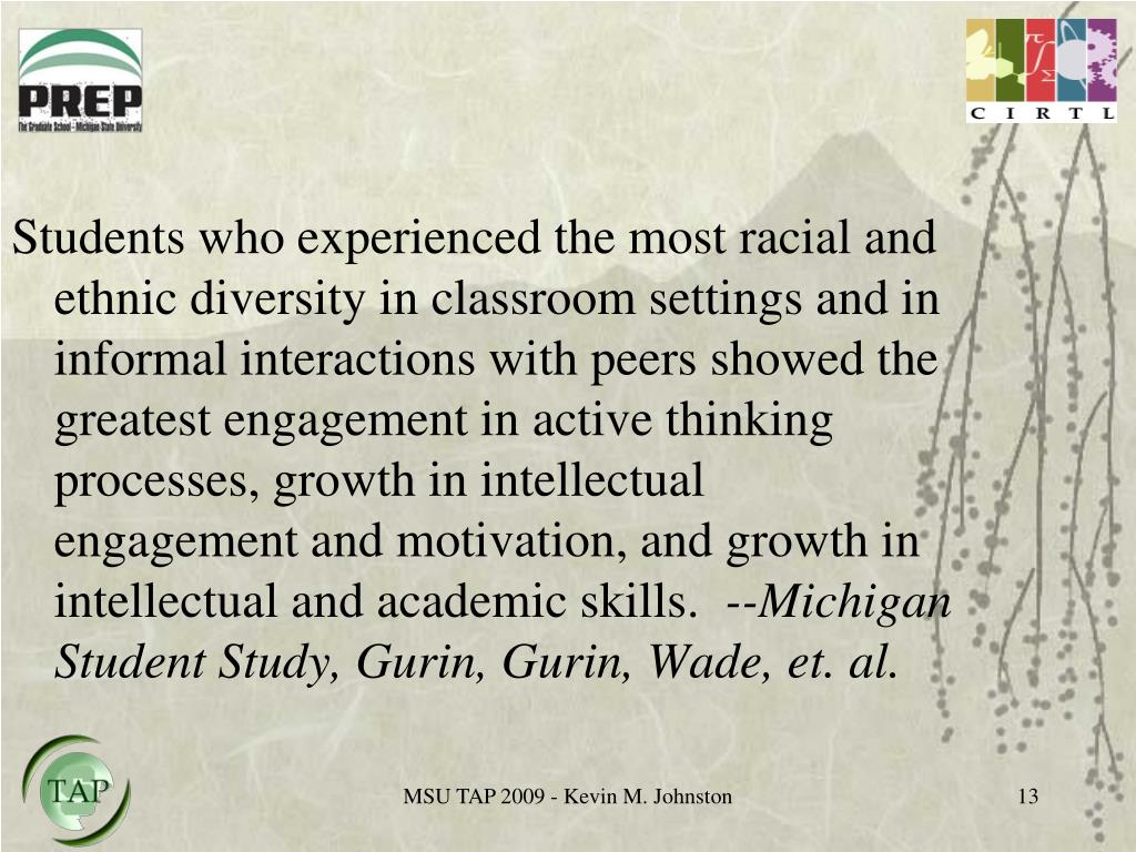 Students who experienced the most racial and ethnic diversity in classroom settings and in informal interactions with peers showed the greatest engagement in active thinking processes, growth in intellectual engagement and motivation, and growth in intellectual and academic skills.