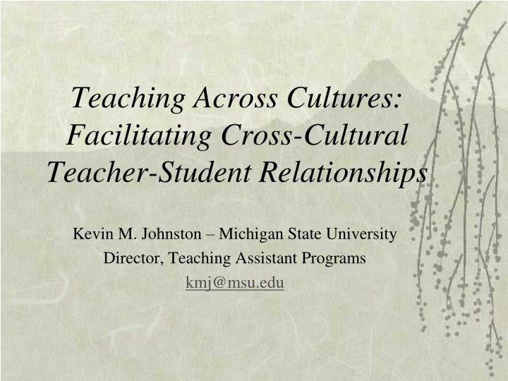 Teaching across cultures facilitating cross cultural teacher student relationships