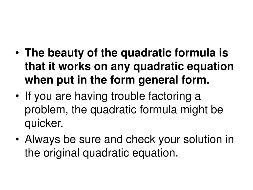 The beauty of the quadratic formula is that it works on any quadratic equation when put in the form general form.