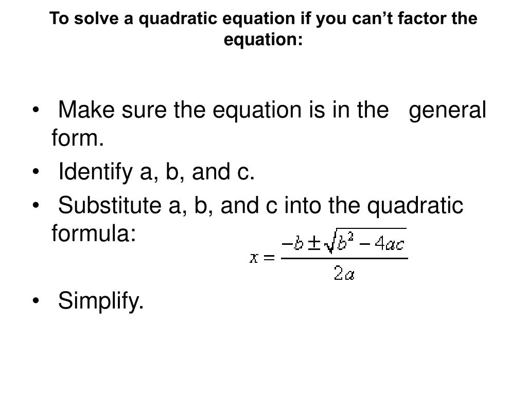 To solve a quadratic equation if you can't factor the equation:
