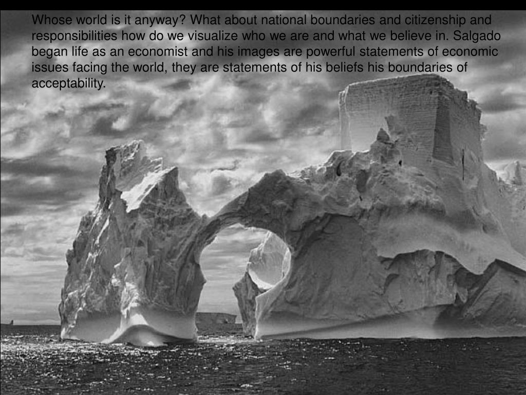 Whose world is it anyway? What about national boundaries and citizenship and responsibilities how do we visualize who we are and what we believe in. Salgado began life as an economist and his images are powerful statements of economic issues facing the world, they are statements of his beliefs his boundaries of acceptability.