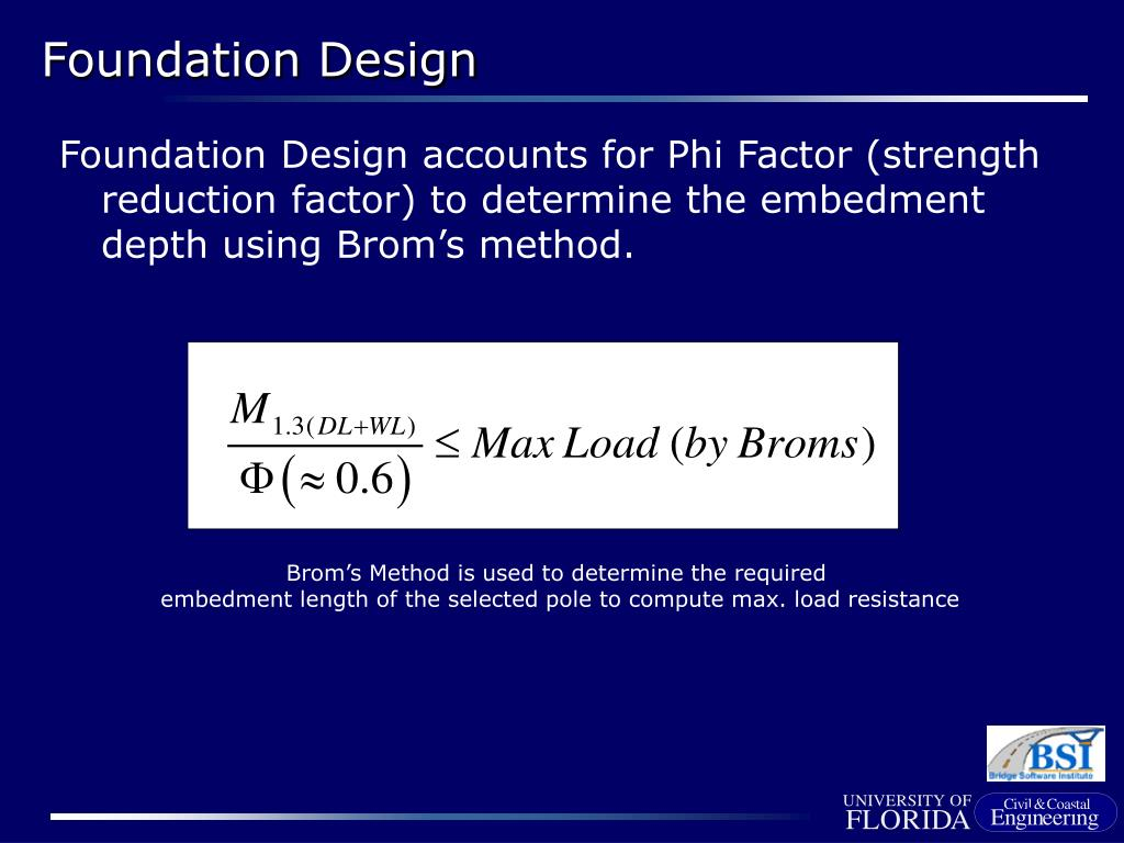 Foundation Design accounts for Phi Factor (strength reduction factor) to determine the embedment depth using Brom's method.